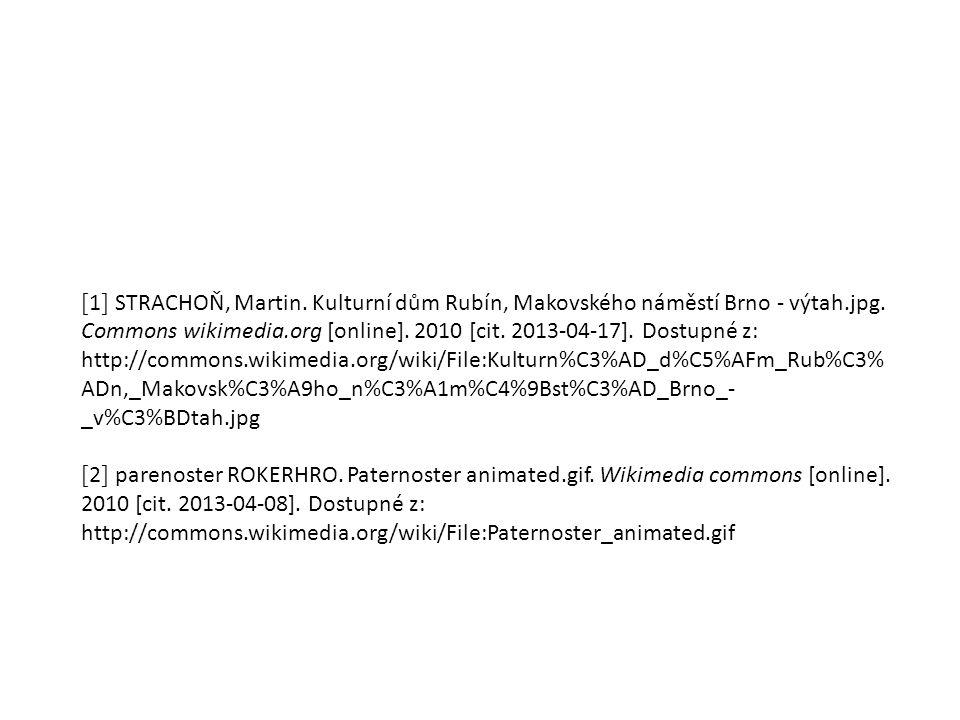 [1] STRACHOŇ, Martin. Kulturní dům Rubín, Makovského náměstí Brno - výtah.jpg. Commons wikimedia.org [online]. 2010 [cit. 2013-04-17]. Dostupné z: http://commons.wikimedia.org/wiki/File:Kulturn%C3%AD_d%C5%AFm_Rub%C3%ADn,_Makovsk%C3%A9ho_n%C3%A1m%C4%9Bst%C3%AD_Brno_-_v%C3%BDtah.jpg